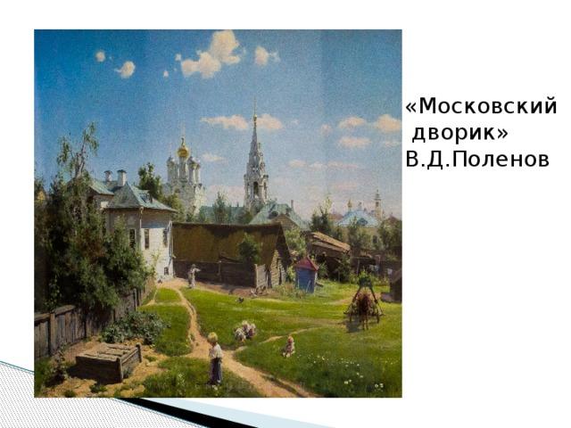 «Московский  дворик» В.Д.Поленов