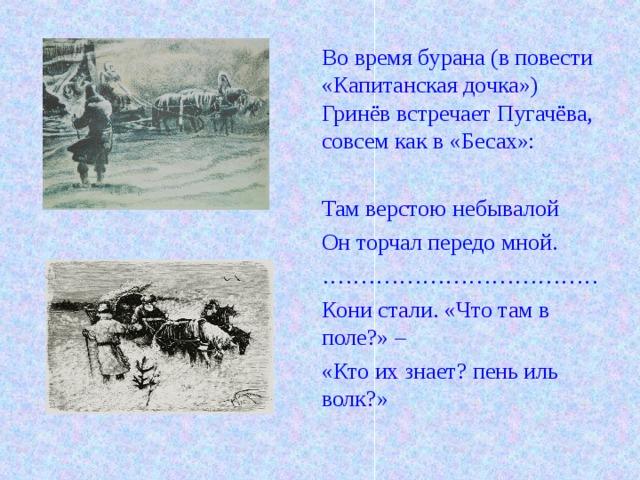 Во время бурана (в повести «Капитанская дочка») Гринёв встречает Пугачёва, совсем как в «Бесах»: Там верстою небывалой Он торчал передо мной. ……………………………… Кони стали. «Что там в поле?» – «Кто их знает? пень иль волк?»