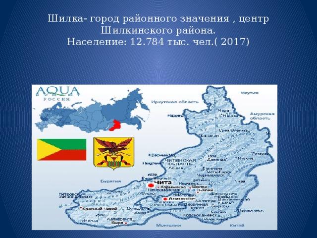 Шилка- город районного значения , центр Шилкинского района.  Население: 12.784 тыс. чел.( 2017)