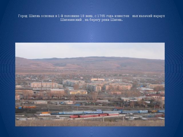 Город Шилка основан в 1-й половине 18 века, с 1765 года известен как казачий караул Шилкинский , на берегу реки Шилка.