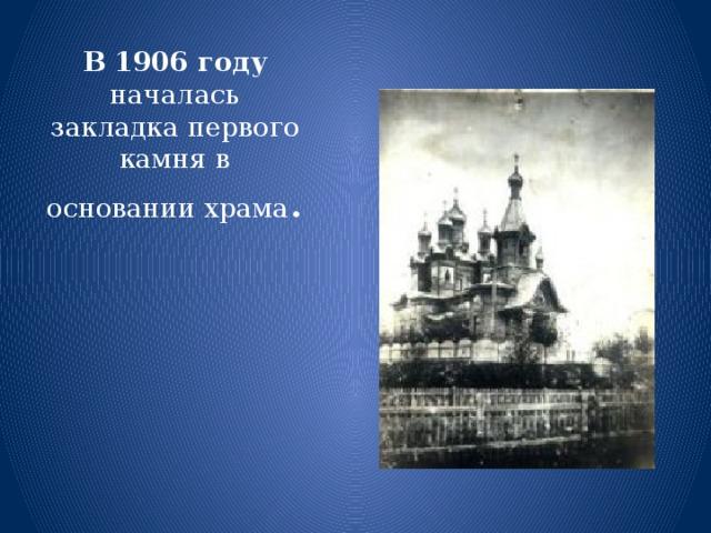 В 1906 году началась закладка первого камня в основании храма .
