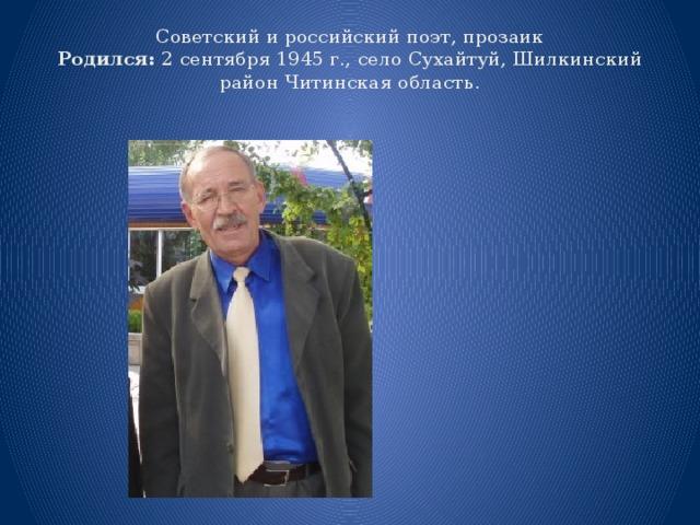 Советский и российский поэт, прозаик  Родился: 2 сентября 1945 г., село Сухайтуй,Шилкинский район Читинская область.