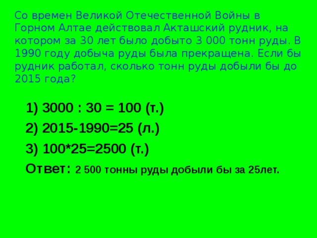 Со времен Великой Отечественной Войны в Горном Алтае действовал Акташский рудник, на котором за 30 лет было добыто 3000 тонн руды. В 1990 году добыча руды была прекращена. Если бы рудник работал, сколько тонн руды добыли бы до 2015 года? 1) 3000 : 30 = 100 (т.) 2) 2015-1990=25 (л.) 3) 100*25=2500 (т.) Ответ: 2 500 тонны руды добыли бы за 25лет.