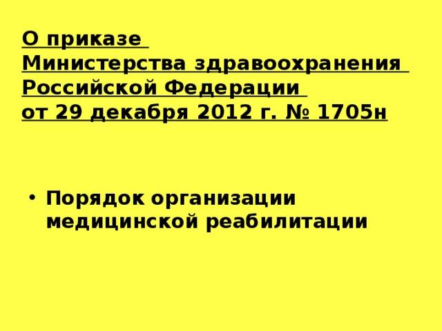 О приказе  Министерства здравоохранения  Российской Федерации  от 29 декабря 2012 г. № 1705н   Порядок организации медицинской реабилитации
