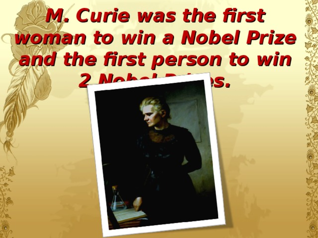 M. Curie was the first woman to win a Nobel Prize and the first person to win 2 Nobel Prizes.