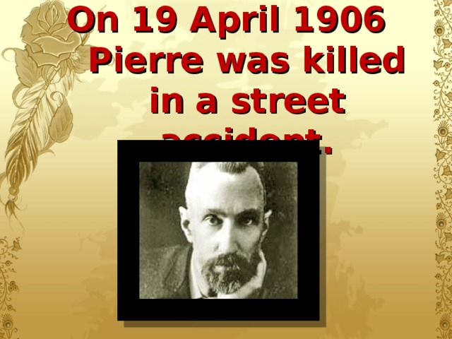 On 19 April 1906 Pierre was killed in a street accident.