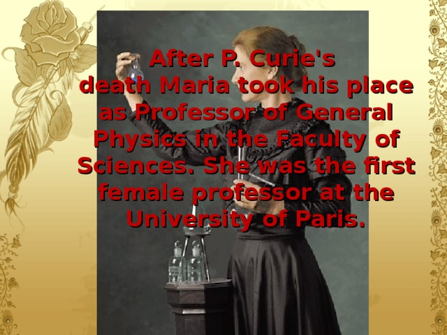 After P. Curie's  death Maria took his place as Professor of General Physics in  the  Faculty of Sciences. She was the first female professor at the University of Paris.