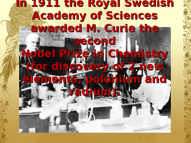 In 1911 the Royal Swedish Academy of Sciences awarded M. Curie the second  Nobel Prize in Chemistry (for discovery of 2 new elements, polonium and radium).
