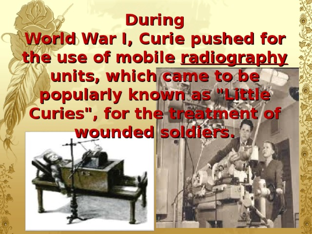 During  World War I, Curie pushed for the use of mobile radiography units, which came to be  popularly known as