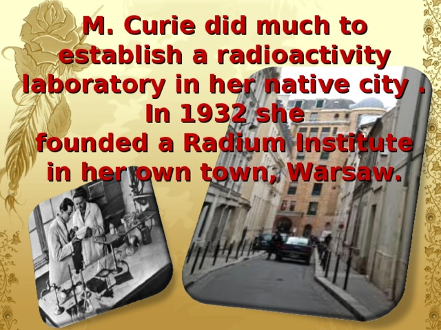 M. Curie did much to establish a radioactivity laboratory in her native city . In 1932 she  founded a Radium Institute in her own town, Warsaw.