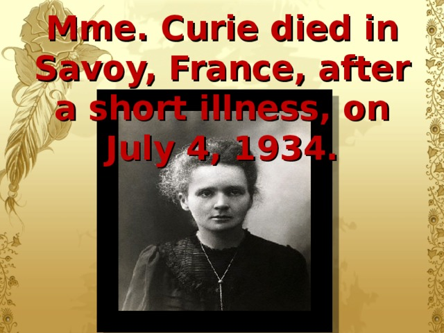 Mme. Curie died in Savoy, France, after a short illness, on July 4, 1934.