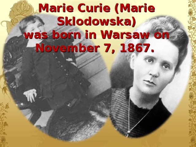 Marie Curie (Marie Sklodowska)  was born in Warsaw on November 7, 1867.