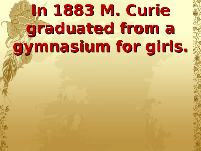 In 1883 M. Curie graduated from a gymnasium for girls.