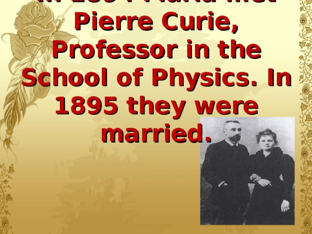 In 1894 Maria met Pierre Curie, Professor in the School of Physics. In 1895 they were married.