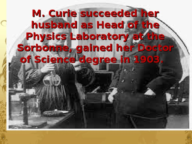 M. Curie succeeded her husband as Head of the Physics Laboratory at the Sorbonne, gained her Doctor of Science degree in 1903.