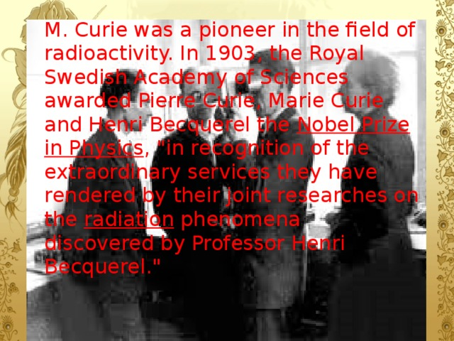 M. Curie was a pioneer in the field of radioactivity. In 1903, the Royal Swedish Academy of Sciences awarded Pierre Curie, Marie Curie  and Henri Becquerel the Nobel Prize in Physics ,