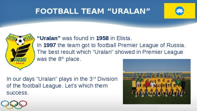 """FOOTBALL TEAM """"URALAN"""" """" Uralan"""" was found in 1958 in Elista. In 1997 the team got to football Premier League of Russia. The best result which """"Uralan"""" showed in Premier League was the 8 th place. In our days """"Uralan"""" plays in the 3 rd Division of the football League. Let's which them success."""