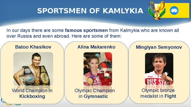 SPORTSMEN OF KAMLYKIA In our days there are some famous sportsmen from Kalmykia who are known all over Russia and even abroad. Here are some of them: Batoo Khasikov Alina Makarenko Mingiyan Semyonov Olympic bronze medalist in Fight World Champion in Kickboxing Olympic Champion in Gymnastic