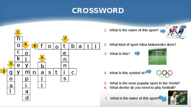 CROSSWORD What is the name of this sport? ho c k e y What kind of sport Alina Makarenko does? f a b t o l l o o e What is this? n l y n b g m i n c a s t What is this symbol of? s p o l What is the most popular sport in the World? What devise do you need to play football?  i a l a l d What is the name of this sport? 13