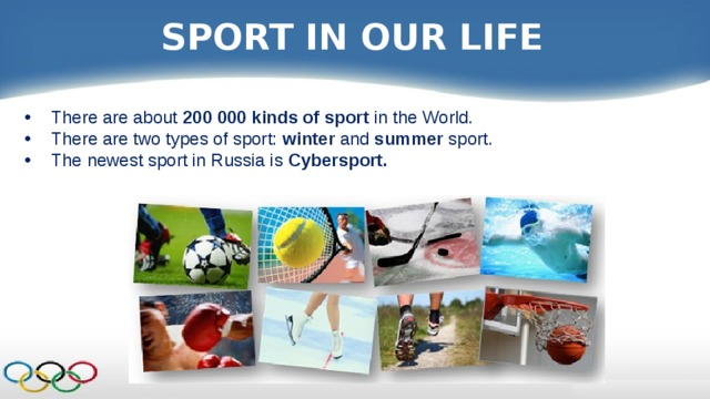 SPORT IN OUR LIFE There are about 200 000 kinds of sport in the World. There are two types of sport: winter and summer sport. The newest sport in Russia is Cybersport.