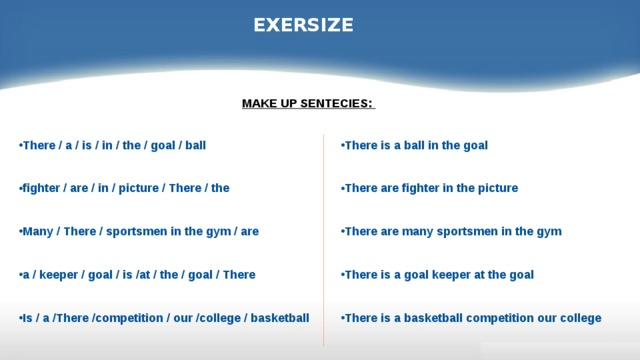 EXERSIZE MAKE UP SENTECIES:   There is a ball in the goal   There are fighter in the picture   There are many sportsmen in the gym   There is a goal keeper at the goal   There is a basketball competition our college There / a / is / in / the / goal / ball   fighter / are / in / picture / There / the   Many / There / sportsmen in the gym / are   a / keeper / goal / is /at / the / goal / There   Is / a /There /competition / our /college / basketball