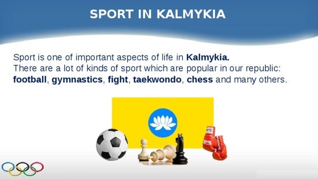 SPORT IN KALMYKIA Sport is one of important aspects of life in Kalmykia. There are a lot of kinds of sport which are popular in our republic: football , gymnastics , fight , taekwondo , chess and many others.