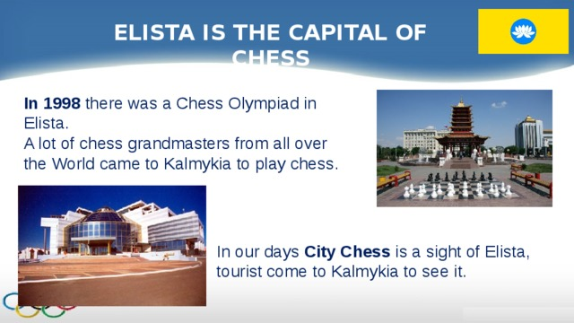 ELISTA IS THE CAPITAL OF CHESS In 1998 there was a Chess Olympiad in Elista. A lot of chess grandmasters from all over the World came to Kalmykia to play chess. In our days City Chess is a sight of Elista, tourist come to Kalmykia to see it.