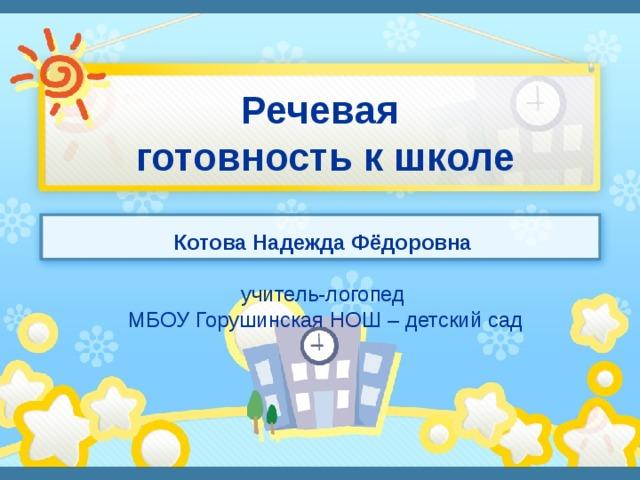 Речевая  готовность к школе Котова Надежда Фёдоровна учитель-логопед  МБОУ Горушинская НОШ – детский сад