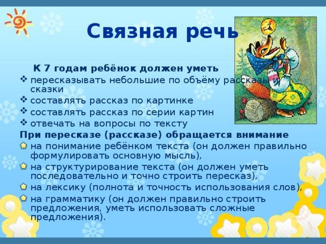 Связная речь  К 7 годам ребёнок должен уметь пересказывать небольшие по объёму рассказы и сказки составлять рассказ по картинке составлять рассказ по серии картин отвечать на вопросы по тексту При пересказе (рассказе) обращается внимание