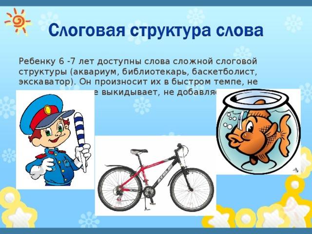 Ребенку 6 -7 лет доступны слова сложной слоговой структуры (аквариум, библиотекарь, баскетболист, экскаватор). Он произносит их в быстром темпе, не переставляет, не выкидывает, не добавляет звуки и слоги.