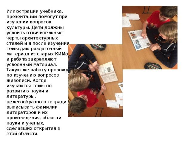 Иллюстрации учебника, презентации помогут при изучении вопросов культуры. Дети должны усвоить отличительные черты архитектурных стилей и я после изучения темы даю раздаточный материал из старых КИМов и ребята закрепляют усвоенный материал. Такую же работу провожу по изучению вопросов живописи. Когда изучаются темы по развитию науки и литературы, целесообразно в тетради выписывать фамилии литераторов и их произведения, области науки и ученых, сделавших открытия в этой области.