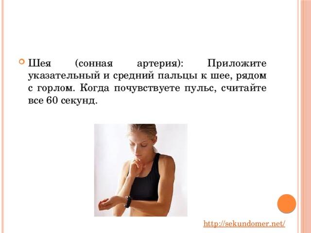 Шея (сонная артерия): Приложите указательный и средний пальцы к шее, рядом с горлом. Когда почувствуете пульс, считайте все 60 секунд.