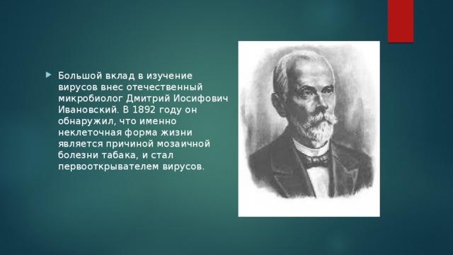 Большой вклад в изучение вирусов внес отечественный микробиолог Дмитрий Иосифович Ивановский. В 1892 году он обнаружил, что именно неклеточная форма жизни является причиной мозаичной болезни табака, и стал первооткрывателем вирусов.