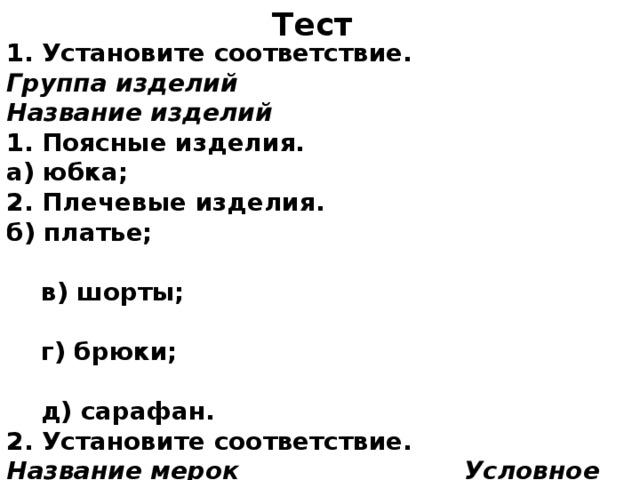 Тест 1. Установите соответствие. Группа изделий Название изделий 1. Поясные изделия. а) юбка; 2. Плечевые изделия. б) платье;  в) шорты;  г) брюки;  д) сарафан. 2. Установите соответствие. Название мерок Условное обозначение  1. Полуобхват талии. а) Ди 3. Полуобхват бедер. в) Ст 4. Длина юбки. б) Сб