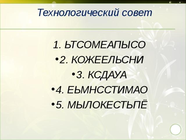 Технологический совет 1. ЬТСОМЕАПЫСО 2. КОЖЕЕЛЬСНИ 3. КСДАУА 4. ЕЬМНССТИМАО 5. МЫЛОКЕСТЬПЁ 29
