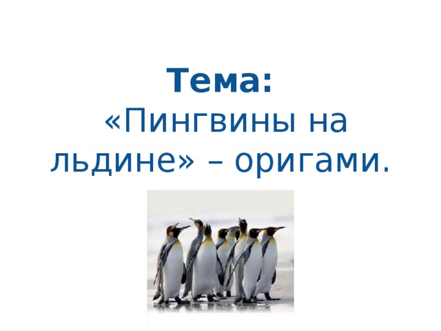 Тема:   «Пингвины на льдине» – оригами.