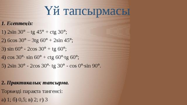 Үй тапсырмасы 1. Есептеңіз: 1) 2sin 30  – tg 45  + ctg 30  ; 2) 6cos 30  – 3tg 60  + 2sin 45  ; 3) sin 60  - 2cos 30  + tg 60  ; 4) cos 30  ∙ sin 60  + ctg 60  ∙tg 60  ; 5) 2sin 30  - 2cos 30  ∙ tg 30  - cos 0  ∙sin 90  . 2. Практикалық тапсырма. Торкөзді парақта тангенсі: а) 1; б) 0,5; в) 2; г) 3 болатын бұрыштарды салыңыз.