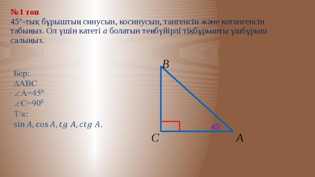 № 1 топ  45°-тық бұрыштың синусын, косинусын, тангенсін және котангенсін табыңыз. Ол үшін катеті а болатын теңбүйірлі тікбұрышты үшбұрыш салыңыз. В  45 0 А С