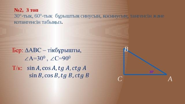 № 2, 3 топ  30°-тық, 60°-тық бұрыштың синусын, косинусын, тангенсін және котангенсін табыңыз . В  30 0 А С