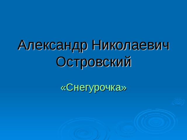 Александр Николаевич Островский «Снегурочка»