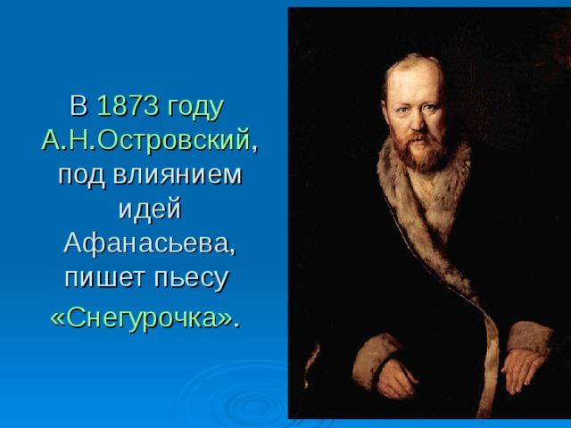 В 1873 году  А.Н.Островский , под влиянием идей Афанасьева, пишет пьесу «Снегурочка» .