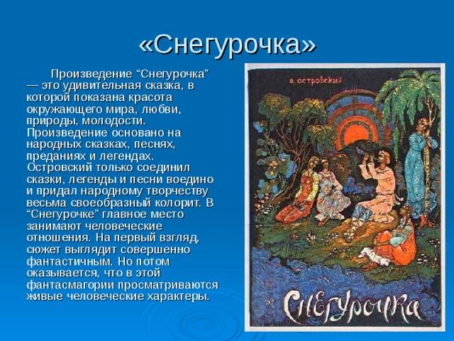 """«Снегурочка»   Произведение """"Снегурочка"""" — это удивительная сказка, в которой показана красота окружающего мира, любви, природы, молодости. Произведение основано на народных сказках, песнях, преданиях и легендах. Островский только соединил сказки, легенды и песни воедино и придал народному творчеству весьма своеобразный колорит. В """"Снегурочке"""" главное место занимают человеческие отношения. На первый взгляд, сюжет выглядит совершенно фантастичным. Но потом оказывается, что в этой фантасмагории просматриваются живые человеческие характеры."""