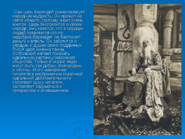 Сам царь Берендей символизирует народную мудрость. Он прожил на свете немало, поэтому знает очень многое. Царь беспокоится о своем народе, ему кажется, что в сердцах людей появляется что-то недоброе.Берендея не беспокоят деньги и власть. Он заботится о сердцах и душах своих подданных. Рисуя царя именно таким, Островский желает показать идеальную картинку сказочного общества. Только в сказке люди могут быть так добры, благородны и честны. И это намерение писателя в изображении сказочной идеальной действительности согревает душу читателя, заставляет задуматься о прекрасном и возвышенном.