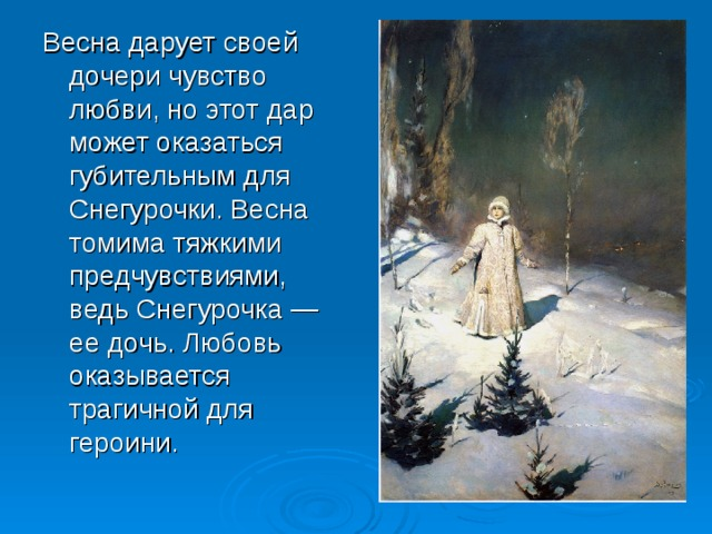 Весна дарует своей дочери чувство любви, но этот дар может оказаться губительным для Снегурочки. Весна томима тяжкими предчувствиями, ведь Снегурочка — ее дочь. Любовь оказывается трагичной для героини.