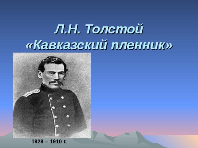 Л.Н. Толстой «Кавказский пленник» 1828 – 1910 г.