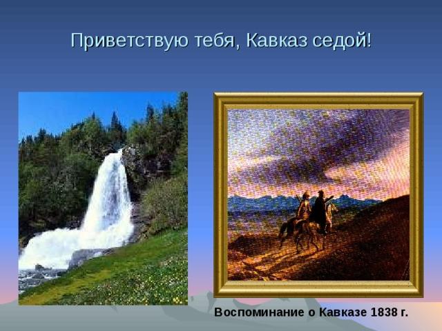Приветствую тебя, Кавказ седой! Воспоминание о Кавказе 1838 г.