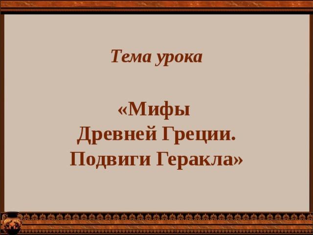 Тема урока    «Мифы  Древней Греции.  Подвиги Геракла»