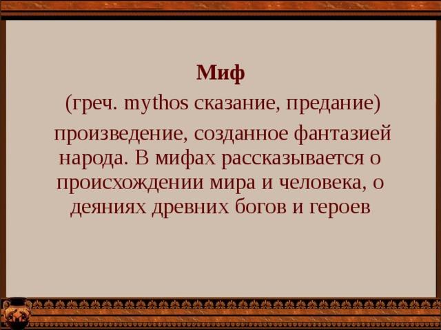 Миф  (греч. mythos сказание, предание)  произведение, созданное фантазией народа. В мифах рассказывается о происхождении мира и человека, о деяниях древних богов и героев