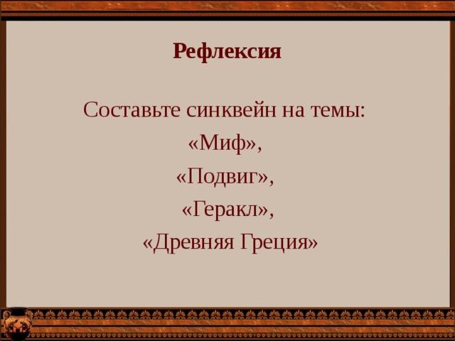 Рефлексия Составьте синквейн на темы: «Миф», «Подвиг», «Геракл»,  «Древняя Греция»