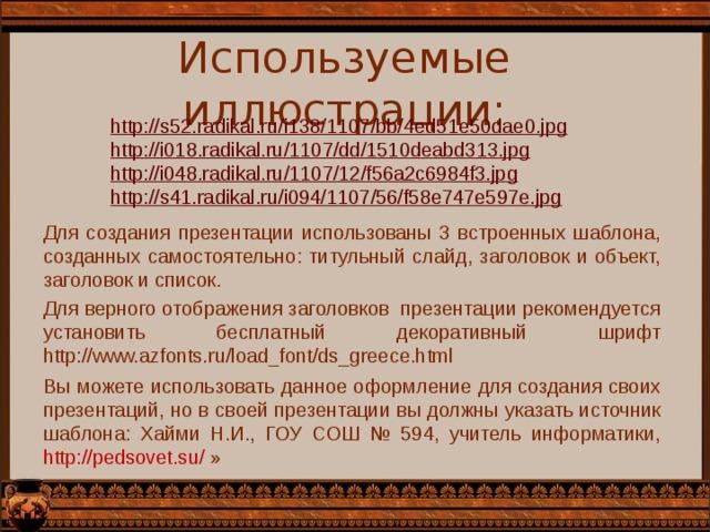 Используемые иллюстрации: http://s52.radikal.ru/i138/1107/bb/4ed51e50dae0.jpg  http://i018.radikal.ru/1107/dd/1510deabd313.jpg  http://i048.radikal.ru/1107/12/f56a2c6984f3.jpg  http://s41.radikal.ru/i094/1107/56/f58e747e597e.jpg  Для создания презентации использованы 3 встроенных шаблона, созданных самостоятельно: титульный слайд, заголовок и объект, заголовок и список. Для верного отображения заголовков презентации рекомендуется установить бесплатный декоративный шрифт http://www.azfonts.ru/load_font/ds_greece.html Вы можете использовать данное оформление для создания своих презентаций, но в своей презентации вы должны указать источник шаблона: Хайми Н.И., ГОУ СОШ № 594, учитель информатики, http://pedsovet.su/ »